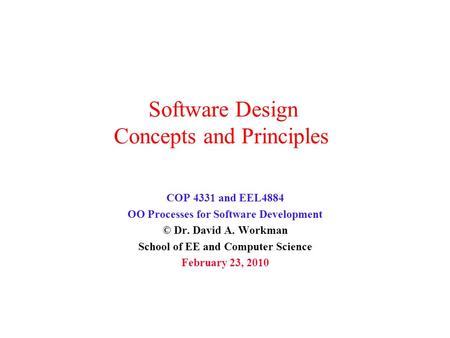 Software Design Concepts and Principles COP 4331 and EEL4884 OO Processes for Software Development © Dr. David A. Workman School of EE and Computer Science.