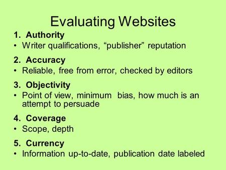 "Evaluating Websites 1. Authority Writer qualifications, ""publisher"" reputation 2. Accuracy Reliable, free from error, checked by editors 3. Objectivity."