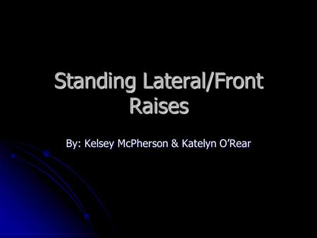 Standing Lateral/Front Raises By: Kelsey McPherson & Katelyn O'Rear.