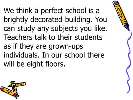 We think a perfect school is a brightly decorated building. You can study any subjects you like. Teachers talk to their students as if they are grown-ups.