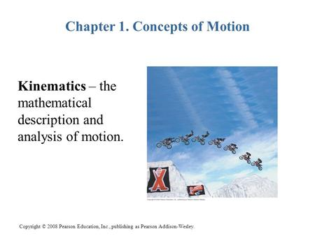 Copyright © 2008 Pearson Education, Inc., publishing as Pearson Addison-Wesley. Chapter 1. Concepts of Motion Kinematics – the mathematical description.