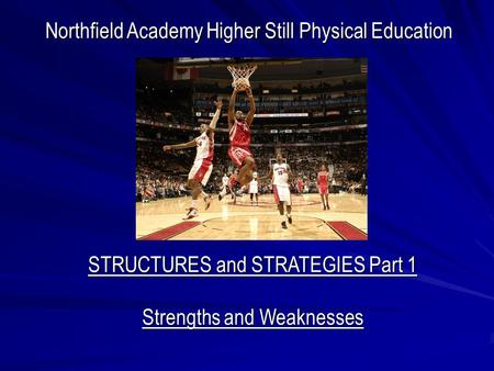 Northfield Academy Higher Still Physical Education STRUCTURES and STRATEGIES Part 1 Strengths and Weaknesses.