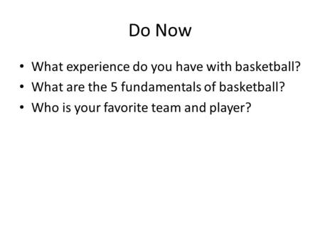 Do Now What experience do you have with basketball? What are the 5 fundamentals of basketball? Who is your favorite team and player?
