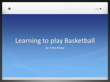Learning to play Basketball By: Artan Aliqkaj. Mother buys me a basketball Minutes later, I am at home dribbling practicing to dribble.