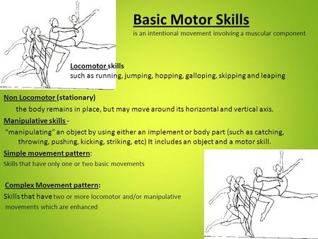 Basic Motor Skills is an intentional movement involving a muscular component Locomotor skills such as running, jumping, hopping, galloping, skipping.