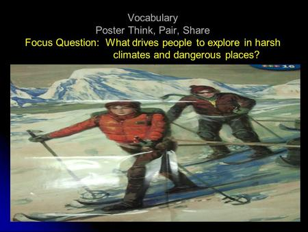 Vocabulary Poster Think, Pair, Share Focus Question: What drives people to explore in harsh climates and dangerous places?