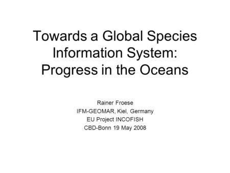 Towards a Global Species Information System: Progress in the Oceans Rainer Froese IFM-GEOMAR, Kiel, Germany EU Project INCOFISH CBD-Bonn 19 May 2008.