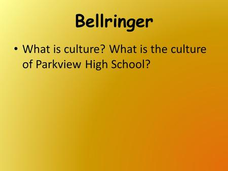 Bellringer What is culture? What is the culture of Parkview High School?