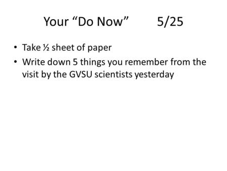 "Your ""Do Now""5/25 Take ½ sheet of paper Write down 5 things you remember from the visit by the GVSU scientists yesterday."