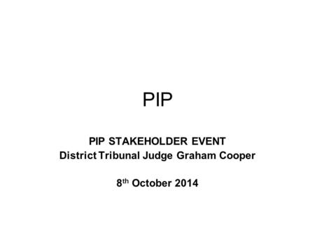 PIP PIP STAKEHOLDER EVENT District Tribunal Judge Graham Cooper 8 th October 2014.