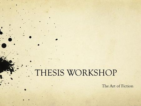 THESIS WORKSHOP The Art of Fiction. What is a Thesis? A thesis is the main claim or argument of your written work. The claim can be an opinion, a proposal,