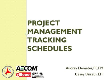 PROJECT MANAGEMENT TRACKING SCHEDULES Audrey Demeter, PE,PM Casey Unrath, EIT.