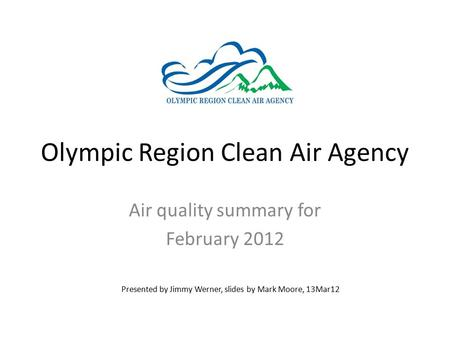 Olympic Region Clean Air Agency Air quality summary for February 2012 Presented by Jimmy Werner, slides by Mark Moore, 13Mar12.