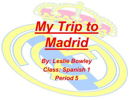 My Trip to Madrid By: Leslie Bowley Class: Spanish 1 Period 5.