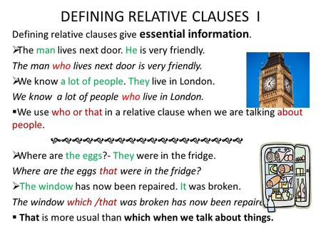 DEFINING RELATIVE CLAUSES I Defining relative clauses give essential information.  The man lives next door. He is very friendly. The man who lives next.