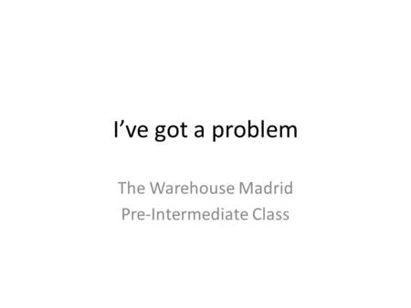 I've got a problem The Warehouse Madrid Pre-Intermediate Class.