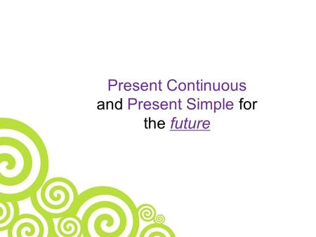 Present Continuous and Present Simple for the future.