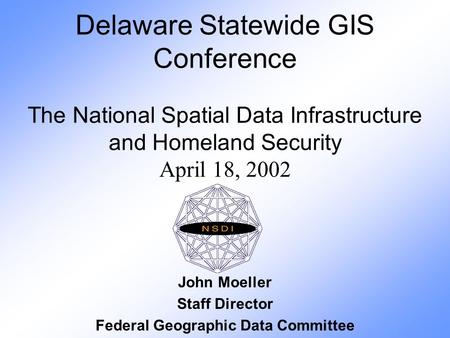 Delaware Statewide GIS Conference The National Spatial Data Infrastructure and Homeland Security April 18, 2002 John Moeller Staff Director Federal Geographic.