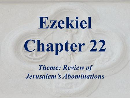 Ezekiel Chapter 22 Theme: Review of Jerusalem's Abominations.