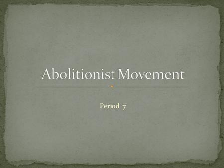 Period 7. Even though many people didn't support the abolitionist movement, it was important for the abolitionist to continue to endorse the movement.