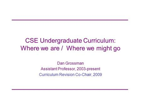 CSE Undergraduate Curriculum: Where we are / Where we might go Dan Grossman Assistant Professor, 2003-present Curriculum Revision Co-Chair, 2009.