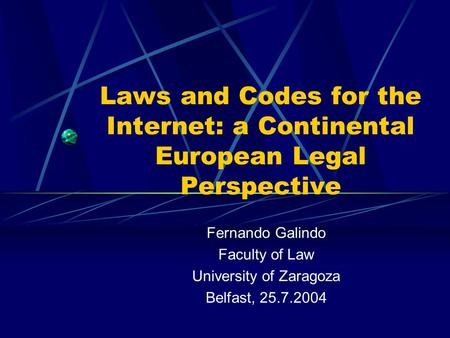 Laws and Codes for the Internet: a Continental European Legal Perspective Fernando Galindo Faculty of Law University of Zaragoza Belfast, 25.7.2004.