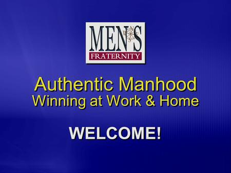 Authentic Manhood Winning at Work & Home WELCOME!.