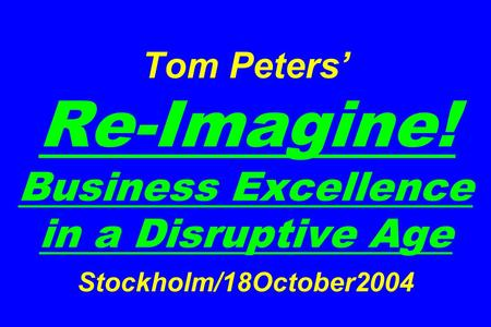 Tom Peters' Re-Imagine! Business Excellence in a Disruptive Age Stockholm/18October2004.