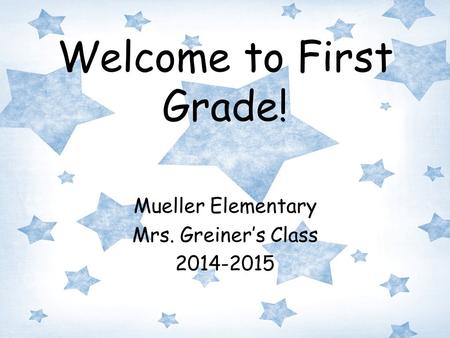 Welcome to First Grade! Mueller Elementary Mrs. Greiner's Class 2014-2015.