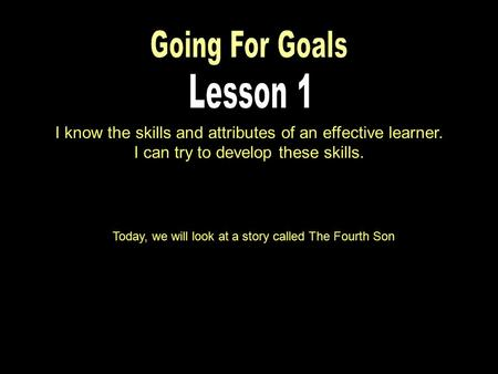 I know the skills and attributes of an effective learner. I can try to develop these skills. Today, we will look at a story called The Fourth Son.