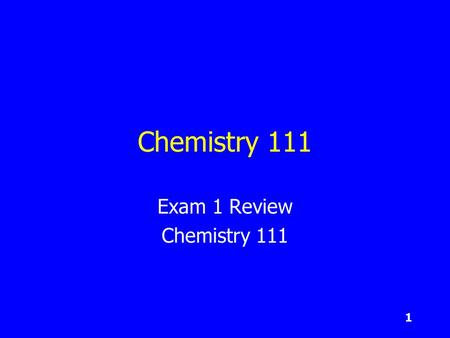 1 Chemistry 111 Exam 1 Review Chemistry 111. 2 Today's Goals Start by spending ~ 10 minutes looking over the chapters with your teams. Next, take the.