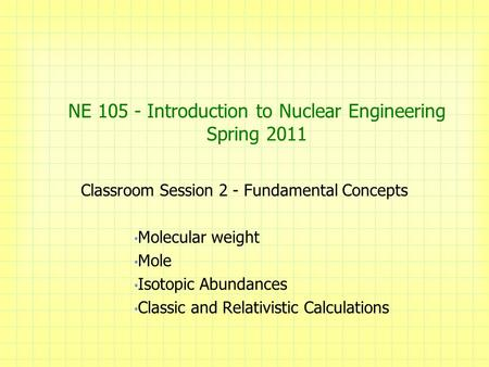 NE 105 - Introduction to Nuclear Engineering Spring 2011 Classroom Session 2 - Fundamental Concepts Molecular weight Mole Isotopic Abundances Classic and.