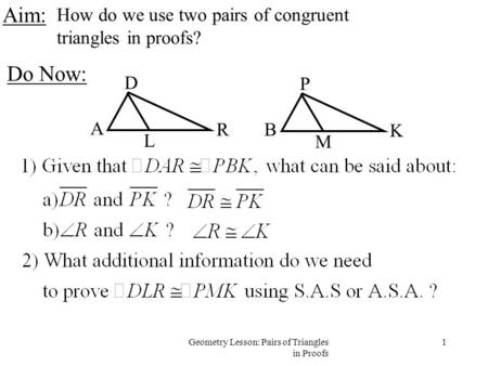 1Geometry Lesson: Pairs of Triangles in Proofs Aim: How do we use two pairs of congruent triangles in proofs? Do Now: A D R L B P K M.