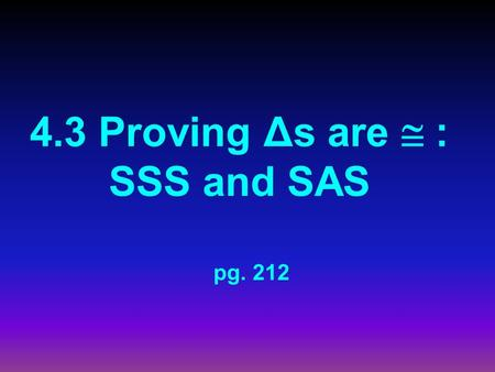 4.3 Proving Δs are  : SSS and SAS pg. 212. Remember?  As of yesterday, Δs could only be  if ALL sides AND angles were  NNOT ANY MORE!!!! TThere.