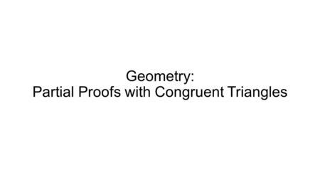 Geometry: Partial Proofs with Congruent Triangles.