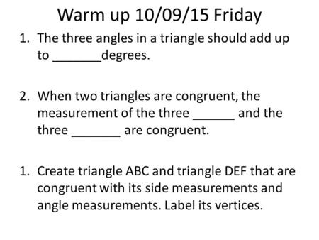 Warm up 10/09/15 Friday 1.The three angles in a triangle should add up to _______degrees. 2.When two triangles are congruent, the measurement of the three.