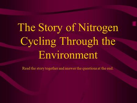 The Story of Nitrogen Cycling Through the Environment Read the story together and answer the questions at the end.