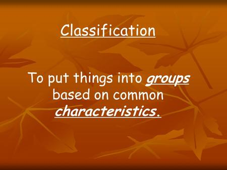 Classification To put things into groups based on common characteristics.