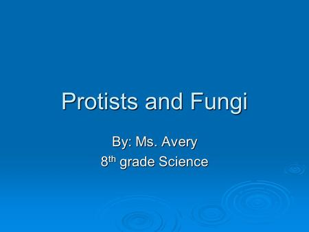 Protists and Fungi By: Ms. Avery 8 th grade Science.