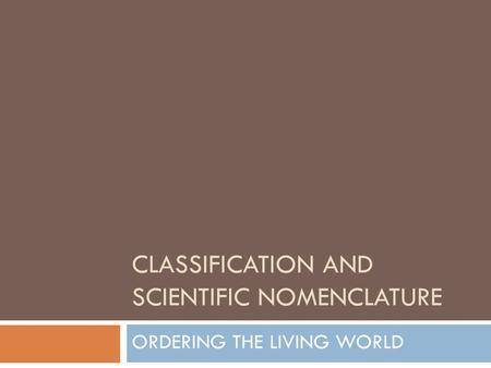 CLASSIFICATION AND SCIENTIFIC NOMENCLATURE ORDERING THE LIVING WORLD.