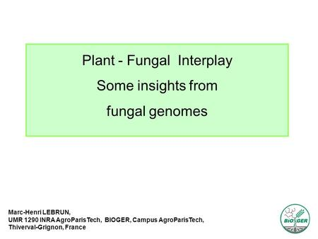 Plant - Fungal Interplay Some insights from fungal genomes Marc-Henri LEBRUN, UMR 1290 INRA AgroParisTech, BIOGER, Campus AgroParisTech, Thiverval-Grignon,