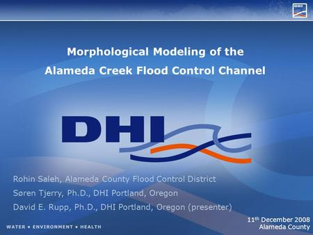 Morphological Modeling of the Alameda Creek Flood Control Channel Rohin Saleh, Alameda County Flood Control District Søren Tjerry, Ph.D., DHI Portland,