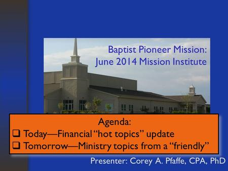 "Baptist Pioneer Mission: June 2014 Mission Institute Presenter: Corey A. Pfaffe, CPA, PhD Agenda:  Today—Financial ""hot topics"" update  Tomorrow—Ministry."