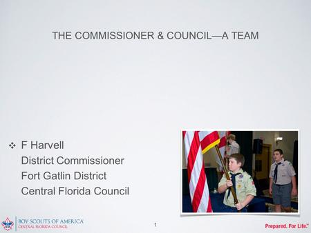 THE COMMISSIONER & COUNCIL—A TEAM ❖ F Harvell District Commissioner Fort Gatlin District Central Florida Council 1.