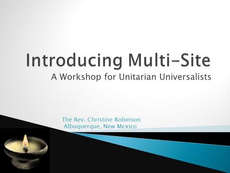 A Workshop for Unitarian Universalists The Rev. Christine Robinson Albuquerque, New Mexico.