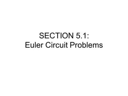 SECTION 5.1: Euler Circuit Problems. What is a routing problem? Routing problems deal with finding ways to deliver goods and/or services to many different.