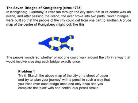 The Seven Bridges of Konigsberg (circa 1735) In Konigsberg, Germany, a river ran through the city such that in its centre was an island, and after passing.