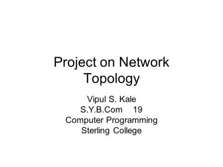 Project on Network Topology Vipul S. Kale S.Y.B.Com 19 Computer Programming Sterling College.