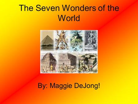 The Seven Wonders of the World By: Maggie DeJong!.