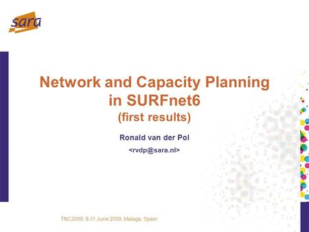 Network and Capacity Planning in SURFnet6 (first results) Ronald van der Pol TNC2009, 8-11 June 2009, Malaga, Spain.